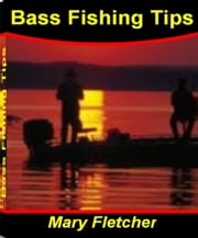 Bass Fishing Tips - The Insider's Guide to Bass Fishing Equipment, Fishing Game Online, Bass Fishing Lures and More ebook by Mary Fletcher