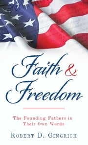 Faith and Freedom - The Founding Fathers in Their Own Words ebook by Robert D. Gingrich