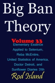 Big Ban Theory: Elementary Essence Applied to Selenium, Reba McEntire, United Statistics of America, Doctor Detroit, and Sunflower Diaries 31th, Volume 34 ebook by Rod Island
