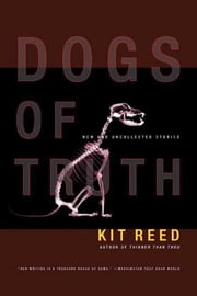Dogs of Truth - New and Uncollected Stories ebook by Kit Reed