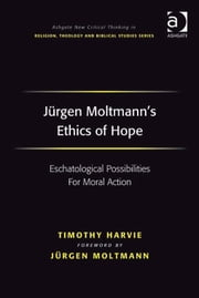 Jürgen Moltmann's Ethics of Hope - Eschatological Possibilities For Moral Action ebook by Dr Timothy Harvie,Revd Jeff Astley,Professor James A Beckford,Mr Richard Brummer,Professor Vincent Brümmer,Professor Paul S Fiddes,Professor T J Gorringe,Mr Stanley J Grenz,Mr Richard Hutch,Dr David Jasper,Ms Judith Lieu,Professor Geoffrey Samuel,Mr Gerhard Sauter,Professor Adrian Thatcher,Canon Anthony C Thiselton,Mr Terrance Tilley,Mr Alan Torrance,Mr Miroslav Volf,Mr Raymond Brady Williams