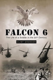 Falcon 6 - The Life of a Soldier in the 20th Century ebook by Clint Granger
