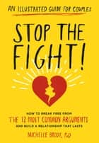 Stop the Fight!: An Illustrated Guide for Couples - How to Break Free from the 12 Most Common Arguments and Build a Relationship That Lasts ebook by Michelle Brody PhD