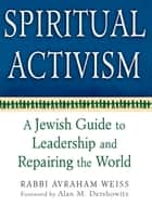 Spiritual Activism - A Jewish Guide to Leadership and Repairing the World ebook by Rabbi Avraham Weiss, Alan M. Dershowitz