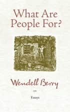 What Are People For? - Essays ebook by Wendell Berry