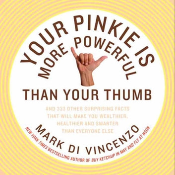 Your Pinkie Is More Powerful Than Your Thumb - And 333 Other Surprising Facts That Will Make You Wealthier, Healthier and Smarter Than Everyone Else ebook by Mark Di Vincenzo