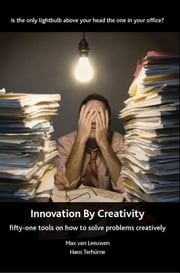 Innovation By Creativity: Fifty-one Tools for Solving Problems Creatively ebook by Hans Terhurne,Max van Leuwen