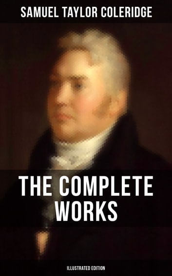 THE COMPLETE WORKS OF SAMUEL TAYLOR COLERIDGE (Illustrated Edition) - Poetry, Plays, Literary Essays, Lectures, Autobiography & Letters (The Rime of the Ancient Mariner, Kubla Khan, Christabel, Lyrical Ballads, Biographia Literaria...) ebook by Samuel Taylor Coleridge