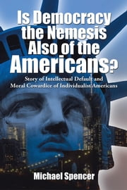 Is Democracy the Nemesis Also of the Americans? - Story of Intellectual Default and Moral Cowardice of Individualist Americans ebook by Michael Spencer