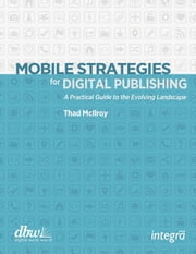 Mobile Strategies for Digital Publishing - A Practical Guide to the Evolving Landscape ebook by Thad McIlroy