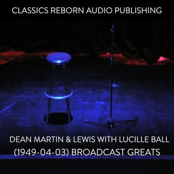 Dean Martin & Lewis with Lucille Ball (1949-04-03) Broadcast Greats audiobook by Classic Reborn Audio Publishing