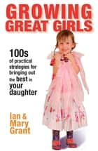 Growing Great Girls - 100s of Practical Strategies for Bringing Out the Best In Your Daughter ebook by Ian Grant