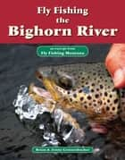 Fly Fishing the Bighorn River - An Excerpt from Fly Fishing Montana ebook by Brian Grossenbacher, Jenny Grossenbacher