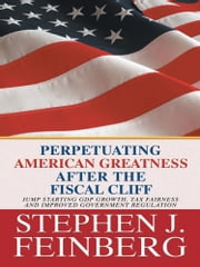 Perpetuating American Greatness after the Fiscal Cliff - Jump Starting GDP Growth, Tax Fairness And Improved Government Regulation ebook by Stephen  J. Feinberg