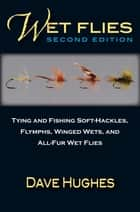 Wet Flies - Tying and Fishing Soft-Hackles, Flymphs, Winged Wets, and All-Fur Wet Flies ebook by Dave Hughes