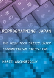 Reprogramming Japan - The High Tech Crisis under Communitarian Capitalism ebook by Marie Anchordoguy