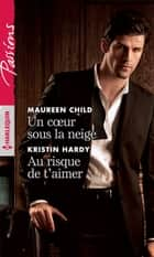 Un coeur sous la neige - Au risque de t'aimer ebook by Maureen Child, Kristin Hardy