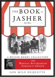 The Book of Jasher, Part Three - The Magical Antiquarian Curiosity Shoppe, A Weiser Books Collection ebook by DuQuette, Lon Milo