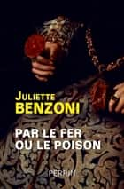 Par le fer ou le poison ebook by Juliette BENZONI