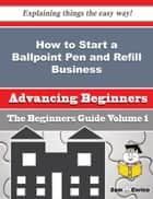 How to Start a Ballpoint Pen and Refill Business (Beginners Guide) ebook by Billi Muller