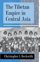 The Tibetan Empire in Central Asia - A History of the Struggle for Great Power among Tibetans, Turks, Arabs, and Chinese during the Early Middle Ages ebook by
