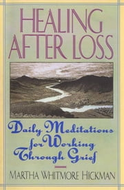 Healing After Loss - Daily Meditations For Working Through Grief ebook by Martha W. Hickman