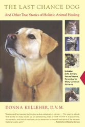 The Last Chance Dog - and Other True Stories of Holistic Animal Healing ebook by Donna Kelleher