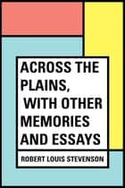 Across the Plains, with Other Memories and Essays ebook by Robert Louis Stevenson