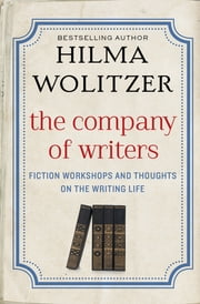 The Company of Writers - Fiction Workshops and Thoughts on the Writing Life ebook by Hilma Wolitzer