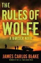 The Rules of Wolfe - A Border Noir ebook by James Carlos Blake