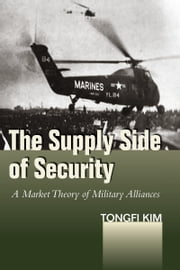 The Supply Side of Security - A Market Theory of Military Alliances ebook by Tongfi Kim