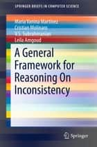 A General Framework for Reasoning On Inconsistency ebook by Maria Vanina Martinez, Cristian Molinaro, V.S. Subrahmanian,...