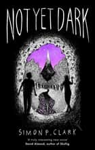 Not Yet Dark eBook by Simon P. Clark