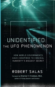 Unidentified: The UFO Phenomenon - How World Governments Have Conspired to Conceal Humanity's Biggest Secret ebook by Robert Salas,Stanton T. Friedman