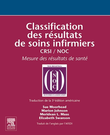 Classification des résultats de soins infirmiers - CRSI / NOC ebook by Marion Johnson,Meridean Maas,Project Iowa Outcomes,Sue Moorhead, PhD, RN,Elizabeth Swanson, PhD, RN,JOHN SCOTT & CO