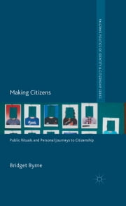 Making Citizens - Public Rituals and Personal Journeys to Citizenship ebook by B. Byrne