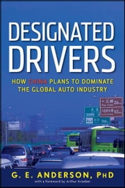 Designated Drivers - How China Plans to Dominate the Global Auto Industry ebook by G. E. Anderson