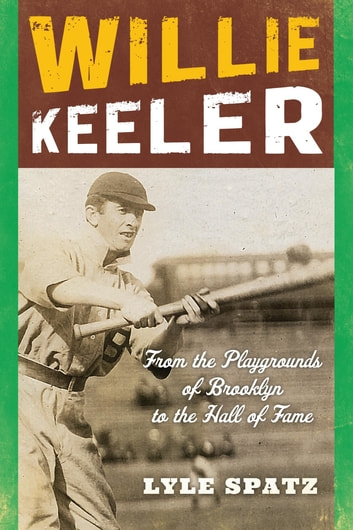 Willie Keeler - From the Playgrounds of Brooklyn to the Hall of Fame ebook by Lyle Spatz