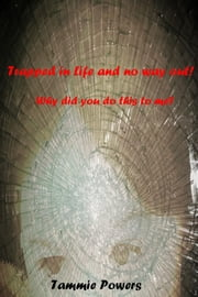 Trapped in Life and no way out! - Why did you do this to me? ebook by Tammie Powers