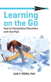 Learning on the Go - How to Personalize Education with the iPad ebook by Luis F. Perez