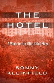 The Hotel - A Week in the Life of the Plaza ebook by Sonny Kleinfield