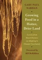 Growing Food in a Hotter, Drier Land ebook by Gary Paul Nabhan,Bill McKibben