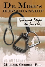 Dr. Mike's Horsemanship Ground Steps to Success ebook by Michael Guerini