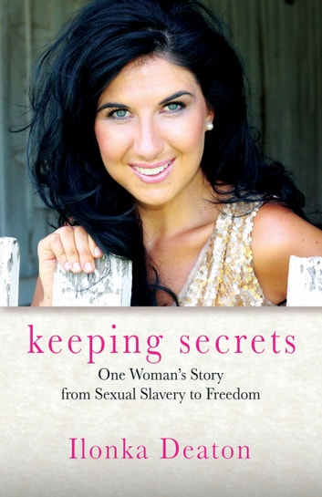 Keeping Secrets - One Woman's Story from Sexual Slavery to Freedom ebook by Ilonka Deaton