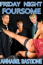 Friday Night Foursome ebook by Annabel Bastione