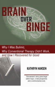 Brain over Binge: Why I Was Bulimic, Why Conventional Therapy Didn't Work, and How I Recovered for Good ebook by Kathryn Hansen