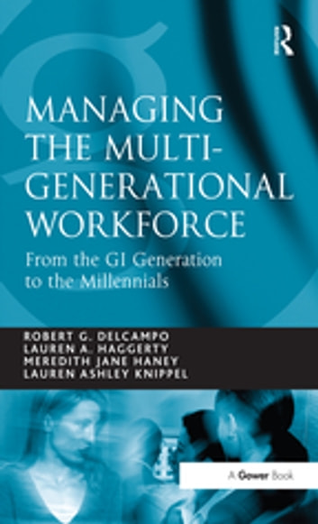 Managing the Multi-Generational Workforce - From the GI Generation to the Millennials ebook by Robert G. DelCampo,Lauren A. Haggerty,Lauren Ashley Knippel