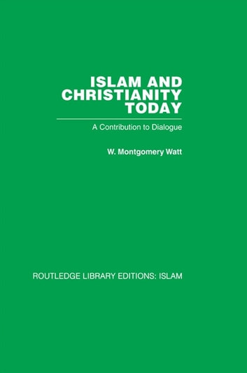 Islam and Christianity Today - A Contribution to Dialogue ebook by W M Watt