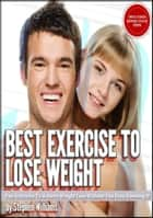 Best Exercise To Lose Weight: Fun Activities To Achieve Weight Loss Without You Even Knowing It ebook by