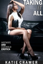 Taking It All - Hotwife and Cuckold Erotica Stories ebook by Katie Cramer